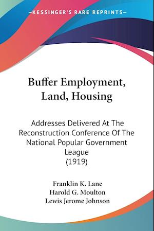 Buffer Employment, Land, Housing af Franklin K. Lane, Harold G. Moulton, Lewis Jerome Johnson
