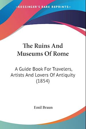 The Ruins and Museums of Rome af Emil Braun