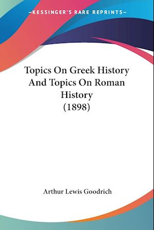 Topics on Greek History and Topics on Roman History (1898) af Arthur Lewis Goodrich