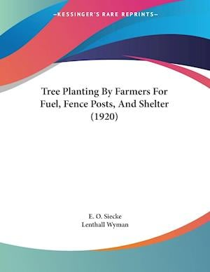 Tree Planting by Farmers for Fuel, Fence Posts, and Shelter (1920) af E. O. Siecke, Lenthall Wyman
