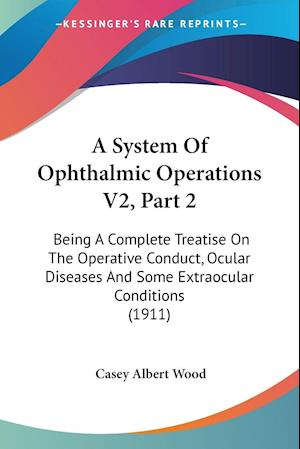 A   System of Ophthalmic Operations V2, Part 2 af Casey Albert Wood