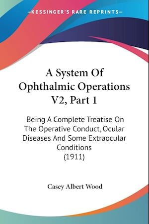 A   System of Ophthalmic Operations V2, Part 1 af Casey Albert Wood