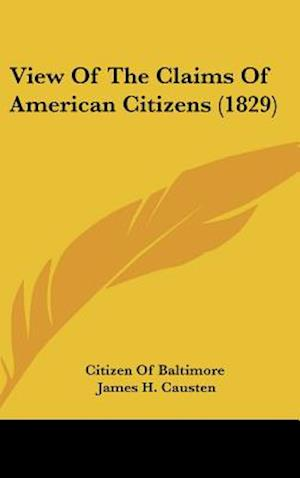 View of the Claims of American Citizens (1829) af Of Baltimore Citizen of Baltimore, Citizen Of Baltimore, James H. Causten