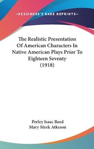 The Realistic Presentation of American Characters in Native American Plays Prior to Eighteen Seventy (1918) af Perley Isaac Reed, Mary Meek Atkeson