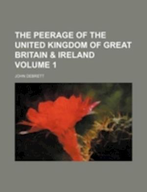 The Peerage of the United Kingdom of Great Britain & Ireland Volume 1 af John Debrett