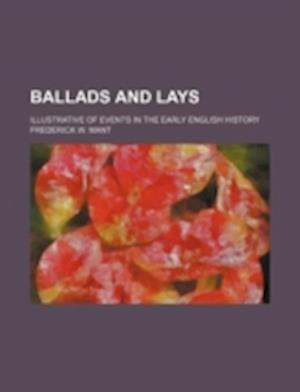 Ballads and Lays; Illustrative of Events in the Early English History af Frederick W. Mant