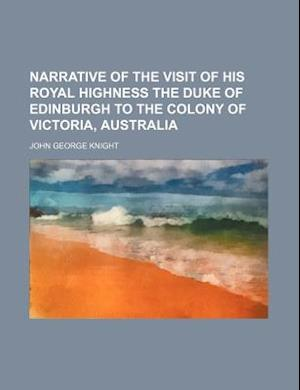 Narrative of the Visit of His Royal Highness the Duke of Edinburgh to the Colony of Victoria, Australia af John George Knight