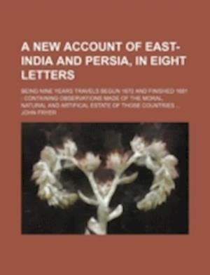 A   New Account of East-India and Persia, in Eight Letters; Being Nine Years Travels Begun 1672 and Finished 1681 af John Fryer