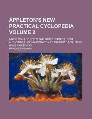 Appleton's New Practical Cyclopedia Volume 2; A New Work of Reference Based Upon the Best Authorities, and Systematically Arranged for Use in Home and af Marcus Benjamin