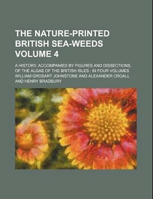 The Nature-Printed British Sea-Weeds Volume 4; A History, Accompanied by Figures and Dissections, of the Algae of the British Isles af William Grosart Johnstone