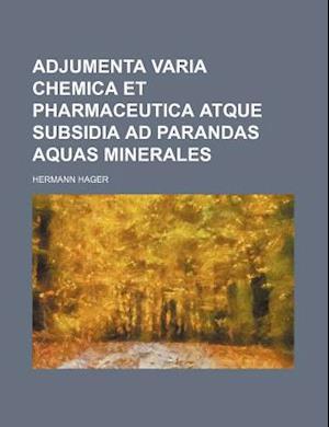 Adjumenta Varia Chemica Et Pharmaceutica Atque Subsidia Ad Parandas Aquas Minerales af Hermann Hager