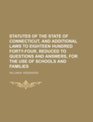 Statutes of the State of Connecticut, and Additional Laws to Eighteen Hundred Forty-Four, Reduced to Questions and Answers, for the Use of Schools and af William B. Wedgwood