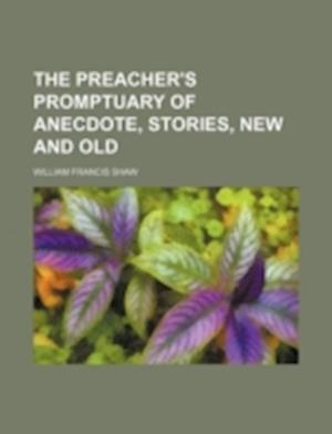 The Preacher's Promptuary of Anecdote, Stories, New and Old af William Francis Shaw