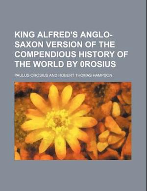 King Alfred's Anglo-Saxon Version of the Compendious History of the World by 0rosius af Paulus Orosius
