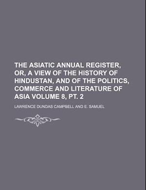 The Asiatic Annual Register, Or, a View of the History of Hindustan, and of the Politics, Commerce and Literature of Asia Volume 8, PT. 2 af Lawrence Dundas Campbell
