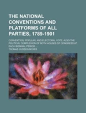 The National Conventions and Platforms of All Parties, 1789-1901; Convention, Popular, and Electoral Vote. Also the Political Complexion of Both House af Thomas Hudson Mckee