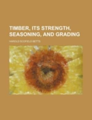 Timber, Its Strength, Seasoning, and Grading af Harold Scofield Betts