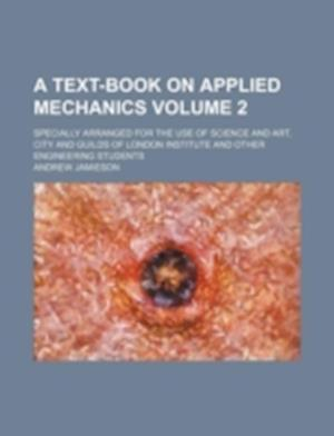 A   Text-Book on Applied Mechanics Volume 2; Specially Arranged for the Use of Science and Art, City and Guilds of London Institute and Other Engineer af Andrew Jamieson