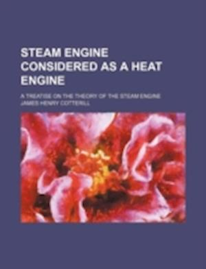Steam Engine Considered as a Heat Engine; A Treatise on the Theory of the Steam Engine af James Henry Cotterill