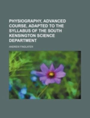 Physiography, Advanced Course, Adapted to the Syllabus of the South Kensington Science Department af Andrew Findlater