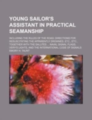 Young Sailor's Assistant in Practical Seamanship; Including the Rules of the Road; Directions for Resuscitating the Apparently Drowned, Etc., Etc., To af Emory H. Taunt
