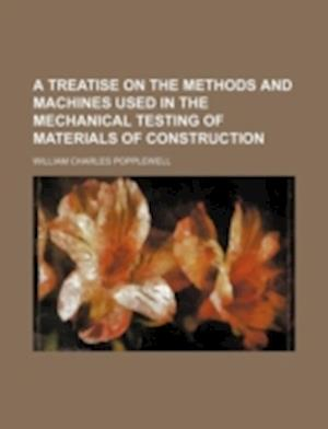 A Treatise on the Methods and Machines Used in the Mechanical Testing of Materials of Construction af William Charles Popplewell