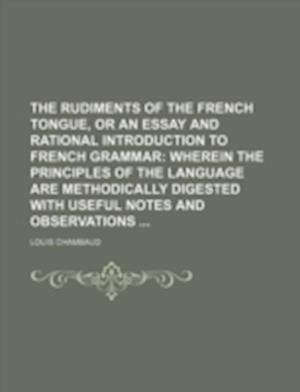 The Rudiments of the French Tongue, or an Essay and Rational Introduction to French Grammar af Louis Chambaud