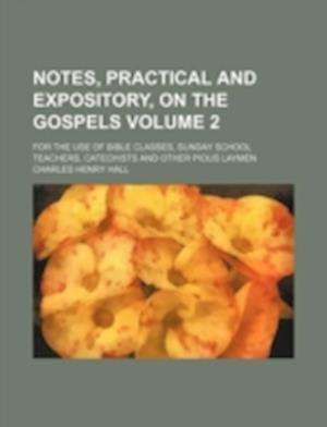 Notes, Practical and Expository, on the Gospels Volume 2; For the Use of Bible Classes, Sunday School Teachers, Catechists and Other Pious Laymen af Charles Henry Hall