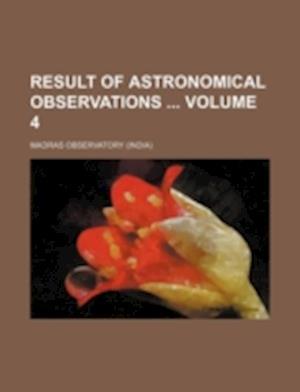 Result of Astronomical Observations Volume 4 af Madras Observatory
