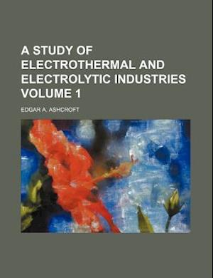 A Study of Electrothermal and Electrolytic Industries Volume 1 af Edgar A. Ashcroft