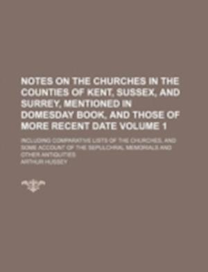 Notes on the Churches in the Counties of Kent, Sussex, and Surrey, Mentioned in Domesday Book, and Those of More Recent Date Volume 1; Including Compa af Arthur Hussey