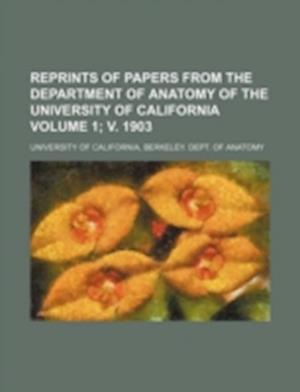 Reprints of Papers from the Department of Anatomy of the University of California Volume 1; V. 1903 af University Of California