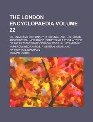 The London Encyclopaedia Volume 22; Or, Universal Dictionary of Science, Art, Literature, and Practical Mechanics, Comprising a Popular View of the Pr af Thomas Curtis