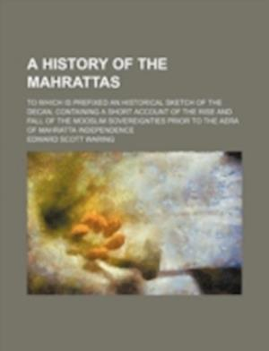 A   History of the Mahrattas; To Which Is Prefixed an Historical Sketch of the Decan, Containing a Short Account of the Rise and Fall of the Mooslim S af Edward Scott Waring