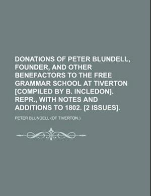 Donations of Peter Blundell, Founder, and Other Benefactors to the Free Grammar School at Tiverton [Compiled by B. Incledon]. Repr., with Notes and Ad af Peter Blundell