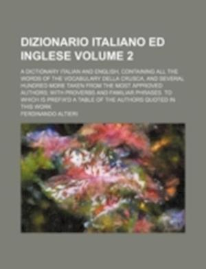 Dizionario Italiano Ed Inglese Volume 2; A Dictionary Italian and English, Containing All the Words of the Vocabulary Della Crusca, and Several Hundre af Ferdinando Altieri