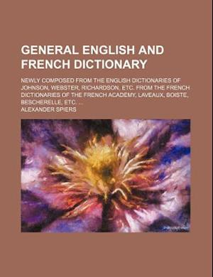 General English and French Dictionary; Newly Composed from the English Dictionaries of Johnson, Webster, Richardson, Etc. from the French Dictionaries af Alexander Spiers