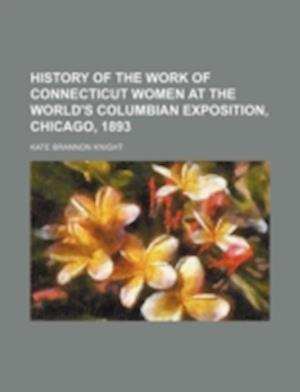 History of the Work of Connecticut Women at the World's Columbian Exposition, Chicago, 1893 af Kate Brannon Knight