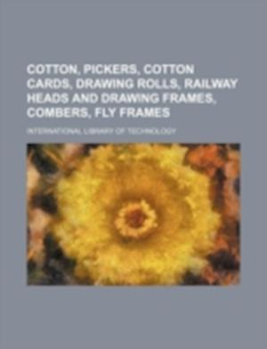 Cotton, Pickers, Cotton Cards, Drawing Rolls, Railway Heads and Drawing Frames, Combers, Fly Frames af International Library of Technology