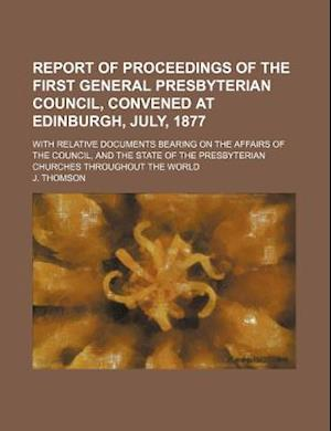 Report of Proceedings of the First General Presbyterian Council, Convened at Edinburgh, July, 1877; With Relative Documents Bearing on the Affairs of af J. Thomson