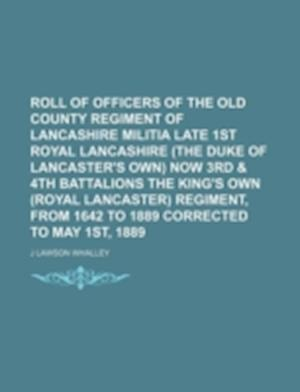 Roll of Officers of the Old County Regiment of Lancashire Militia Late 1st Royal Lancashire (the Duke of Lancaster's Own) Now 3rd & 4th Battalions the af J. Lawson Whalley