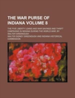 The War Purse of Indiana Volume 8; The Five Liberty Loans and War Savings and Thrift Campaigns in Indiana During the World War, by Walter Greenough af Walter Sidney Greenough