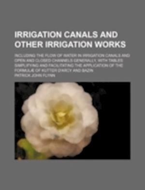 Irrigation Canals and Other Irrigation Works; Including the Flow of Water in Irrigation Canals and Open and Closed Channels Generally, with Tables Sim af Patrick John Flynn