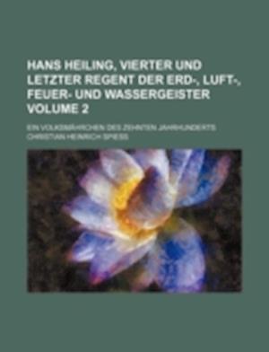 Hans Heiling, Vierter Und Letzter Regent Der Erd-, Luft-, Feuer- Und Wassergeister Volume 2; Ein Volksmahrchen Des Zehnten Jahrhunderts af Christian Heinrich Spiess