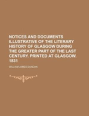 Notices and Documents Illustrative of the Literary History of Glasgow During the Greater Part of the Last Century. Printed at Glasgow. 1831 af William James Duncan