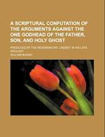 A   Scriptural Confutation of the Arguments Against the One Godhead of the Father, Son, and Holy Ghost; Produced by the Reverend Mr. Lindsey in His La af William Burgh