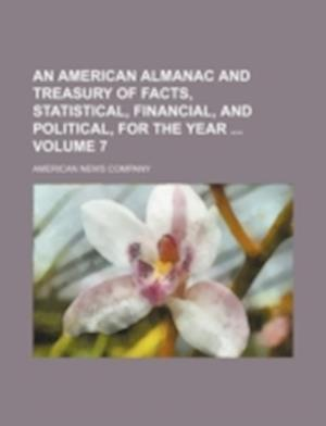 An American Almanac and Treasury of Facts, Statistical, Financial, and Political, for the Year Volume 7 af American News Company