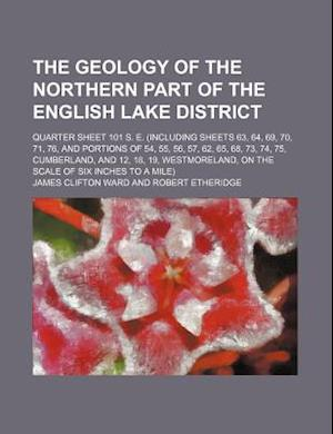 The Geology of the Northern Part of the English Lake District; Quarter Sheet 101 S. E. (Including Sheets 63, 64, 69, 70, 71, 76, and Portions of 54, 5 af James Clifton Ward