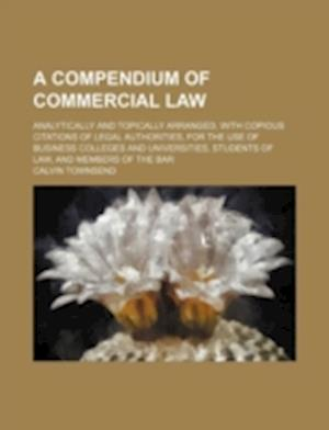A   Compendium of Commercial Law; Analytically and Topically Arranged, with Copious Citations of Legal Authorities, for the Use of Business Colleges a af Calvin Townsend