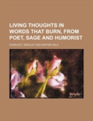 Living Thoughts in Words That Burn, from Poet, Sage and Humorist af Charles F. Beezley